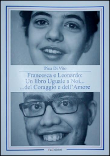 Francesca e Leonardo. Un libro uguale a noi... del coraggio e dell'amore - Pina Di Vito  