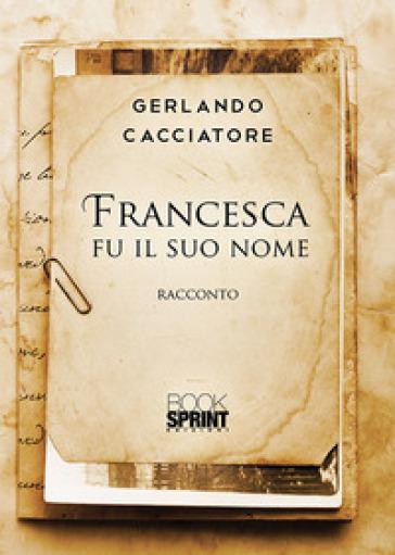 Francesca fu il suo nome - Gerlando Cacciatore |