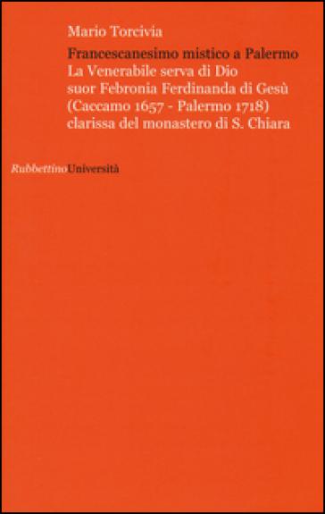 Francescanesimo mistico a Palermo. La venerabile serva di Dio Suor Febronia Ferdinanda di Gesù (Caccamo 1657-Palermo 1718) clarissa del monastero di S. Chiara - Mario Torcivia |