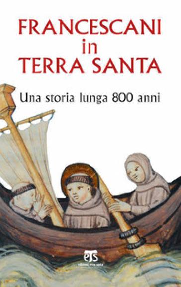 Francescani in Terra Santa. Una storia lunga 800 anni - G. Caffulli |
