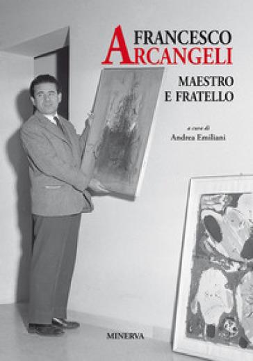 Francesco Arcangeli. Maestro e fratello - A. Emiliani |