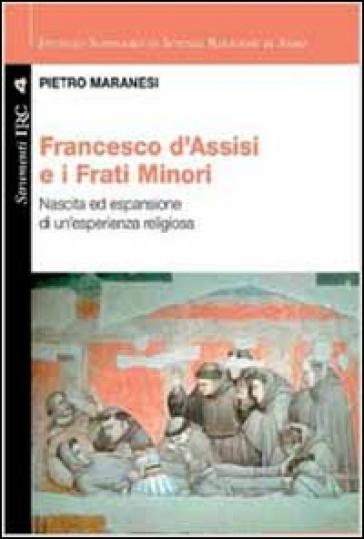 Francesco di Assisi e i Frati Minori. Nascita ed espansione di un'esperienza religiosa - Pietro Maranesi |