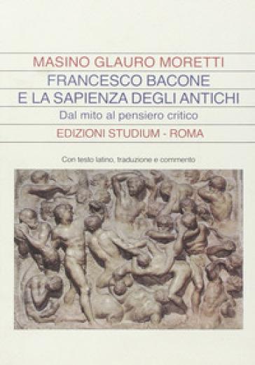 Francesco Bacone e la sapienza degli antichi. Dal mito al pensiero critico - Glauro Moretti Masino |