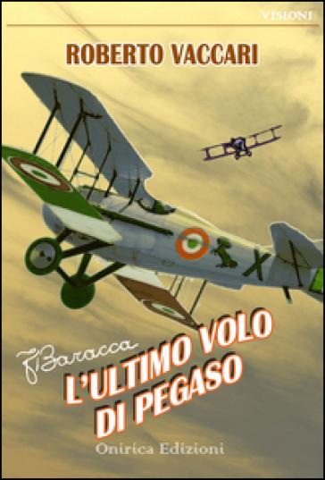 Francesco Baracca. L'ultimo volo di Pegaso - Roberto Vaccari  