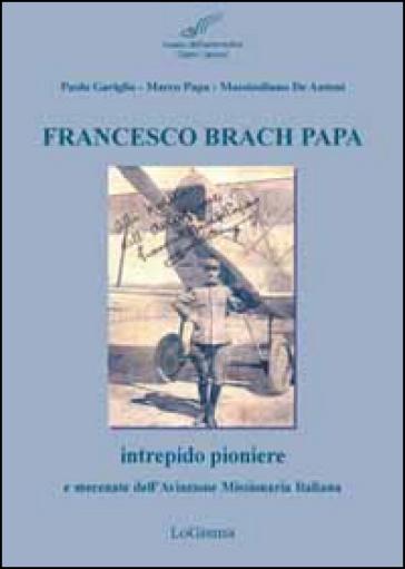 Francesco Brach Papa. Intrepido pioniere e mecenate dell'Aviazione Missionaria Italiana - Paolo Gariglio | Jonathanterrington.com