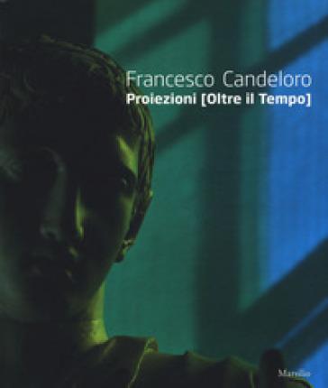 Francesco Candeloro. Proiezioni (Oltre il tempo). Catalogo della mostra (Napoli, 14 ottobre 2017-8 gennaio 2018). Ediz. italiana e inglese - Tommaso Trini |