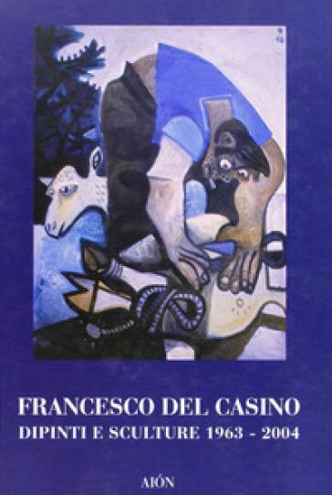 Francesco del Casino. Dipinti e sculture dal 1963 al 2004 - M. Fagioli |