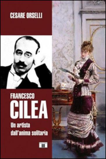 Francesco Cilea. Un artista dall'anima solitaria - Cesare Orselli |