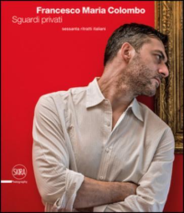 Francesco Maria Colombo. Sguardi privati. Sessanta ritratti italiani. Ediz. italiana e inglese - D. Curti |