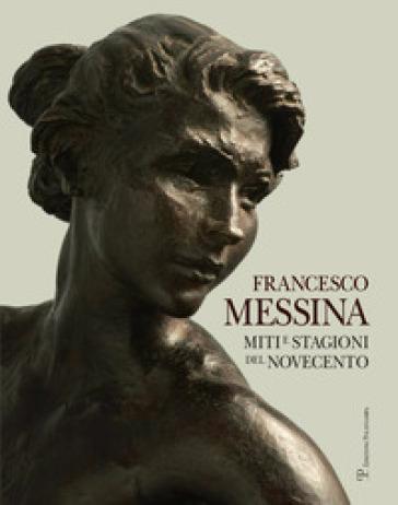Francesco Messina. Miti e stagioni del Novecento. Ediz. italiana e inglese - Francesco Messina |