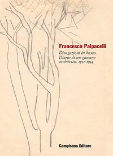 Francesco Palpacelli. Divagazioni in bosco. Diario di un giovane architetto, 1951-1954 - A. Brodini  