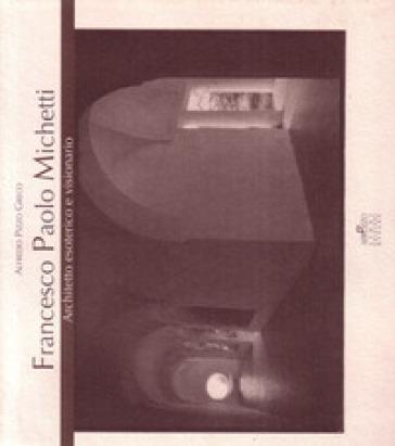 Francesco Paolo Michetti. Architetto esoterico e visionario. Testo inglese a fronte - Alfredo Pizzo Greco |