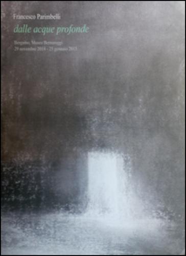 Francesco Parimbelli. Dalle acque profonde - Giuliano Zanchi  