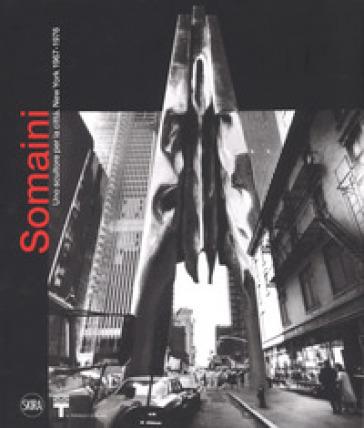 Francesco Somaini. Uno scultore per la città. New York 1967-1976. Ediz. illustrata - Enrico Crispolti |