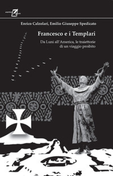 Francesco e i Templari. Da Luni all'America, traiettorie di un viaggio proibito - Emilio Giuseppe Spedicato |