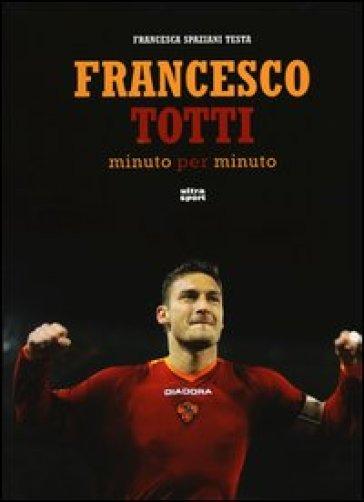 Francesco Totti minuto per minuto. Ediz. illustrata - Francesca Spaziani Testa | Rochesterscifianimecon.com