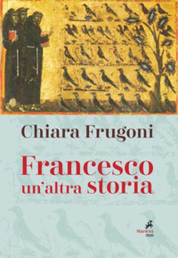 Francesco. Un'altra storia. Con le immagini della tavola della cappella Bardi - Chiara Frugoni | Thecosgala.com