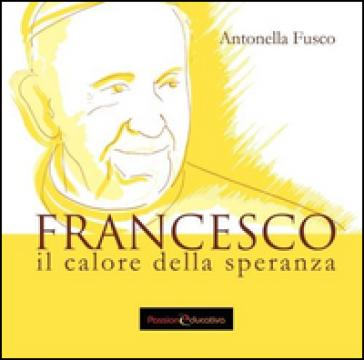 Francesco. Il calore della speranza - Antonella Fusco | Kritjur.org