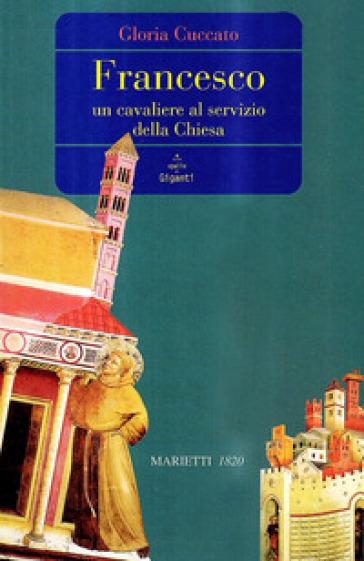 Francesco. Un cavaliere al servizio della Chiesa - Gloria Cuccato | Jonathanterrington.com