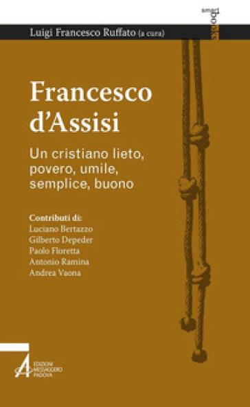 Francesco d'Assisi. Un cristiano lieto, povero, umile, semplice, buono - L. F. Ruffato |