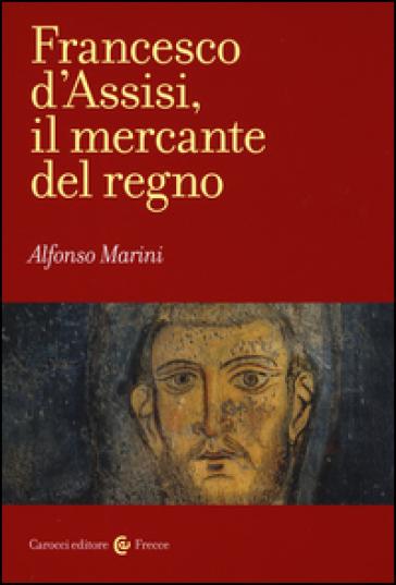Francesco d'Assisi, il mercante del regno - Alfonso Marini |