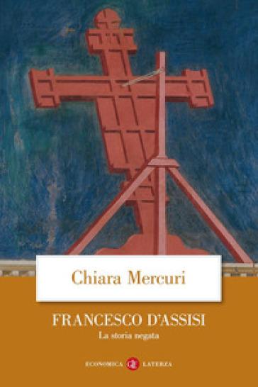 Francesco d'Assisi. La storia negata - Chiara Mercuri  