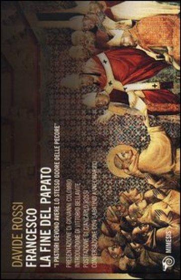 Francesco. La fine del papato. I pastori devono avere lo stesso odore delle pecore - Davide Rossi |