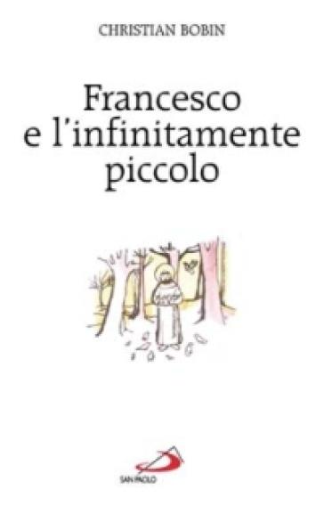 Francesco e l'infinitamente piccolo - Christian Bobin |