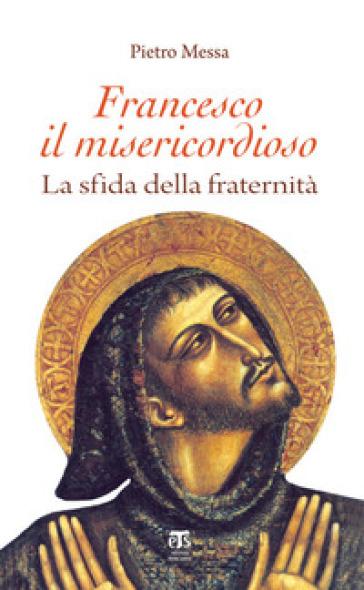 Francesco il misericordioso. La sfida della fraternità - Pietro Messa   Thecosgala.com