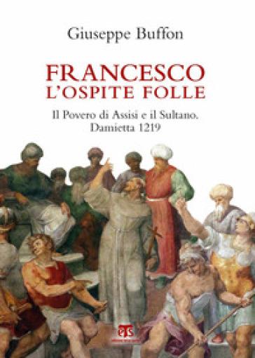Francesco l'ospite folle. Il Povero di Assisi e il Sultano. Damietta 1219 - Giuseppe Buffon | Ericsfund.org