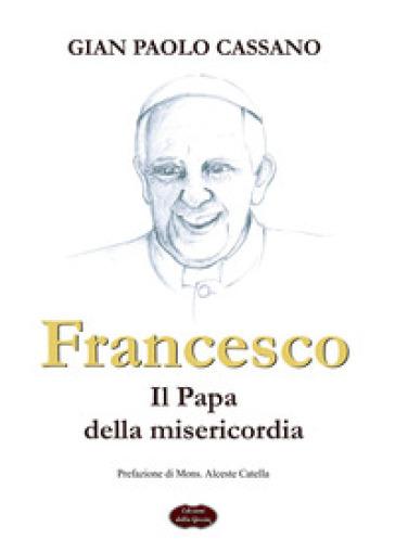 Francesco. Il papa della misericordia - Gian Paolo Cassano |