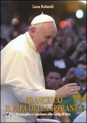 Francesco il papa della speranza. Bergoglio e i giovani alla Gmg di Rio - Luca Rolandi | Rochesterscifianimecon.com