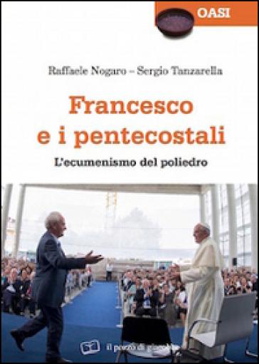 Francesco e i pentecostali. L'ecumenismo del poliedro - Raffaele Nogaro |