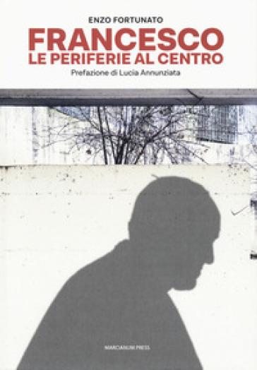 Francesco. Le periferie al centro - Enzo Fortunato |