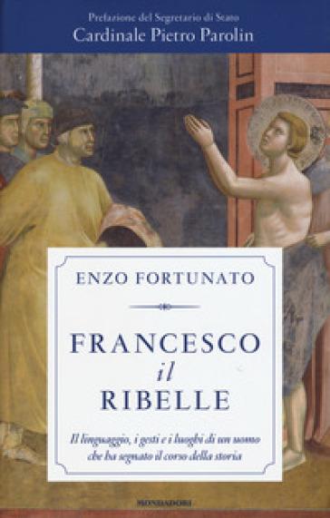 Francesco il ribelle. Il linguaggio, i gesti e i luoghi di un uomo che ha segnato il corso della storia - Enzo Fortunato |