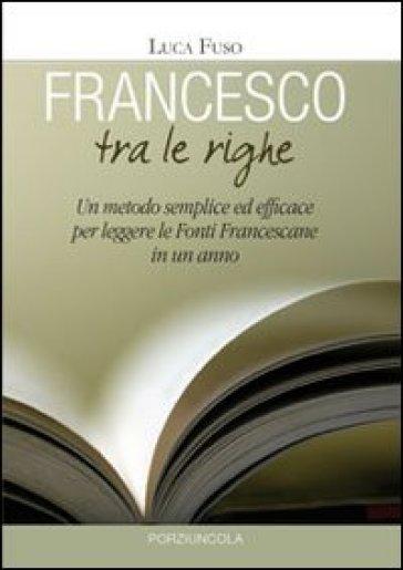 Francesco tra le righe. Un metodo semplice ed efficace per leggere le fonti francescane in un anno - Luca Fuso |