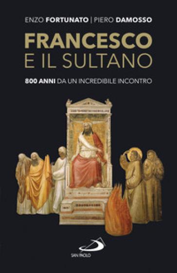 Francesco e il sultano. 800 anni da un incredibile incontro - Enzo Fortunato |