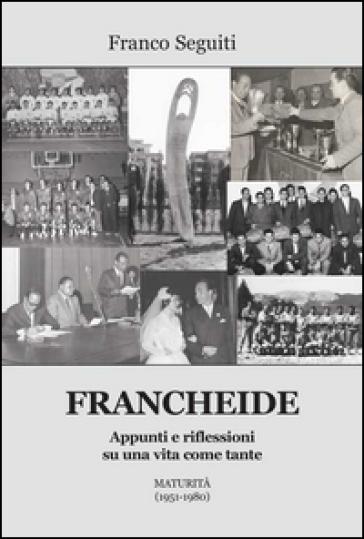 Francheide. Appunti e riflessioni su una vita come tante. Maturità (1951-1980) - Franco Seguiti |