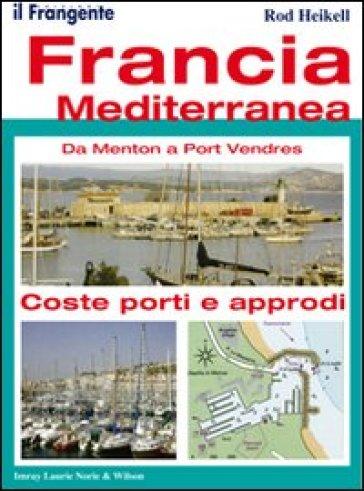 Francia mediterranea. Da Menton a Port Vendres. Coste, porti e approdi - Rod Heikell | Rochesterscifianimecon.com