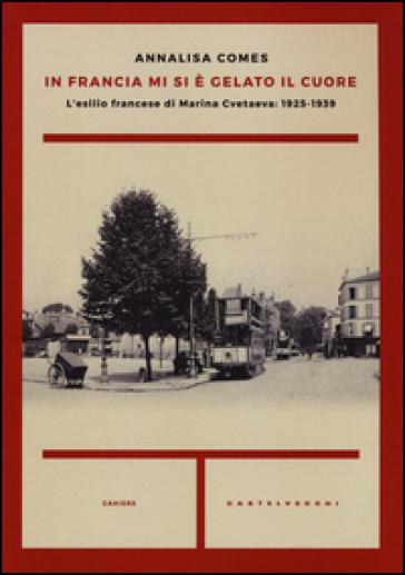 In Francia mi si è gelato il cuore. L'esilio francese di Marina Cvetaeva: 1925-1939 - Annalisa Comes |
