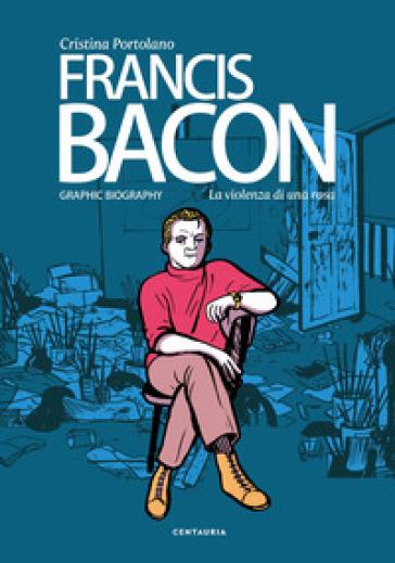 Francis Bacon. La violenza di una rosa - Cristina Portolano   Rochesterscifianimecon.com