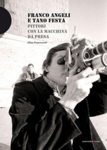 Franco Angeli e Tano Festa. Pittori con la macchina da presa - Elisa Francesconi |