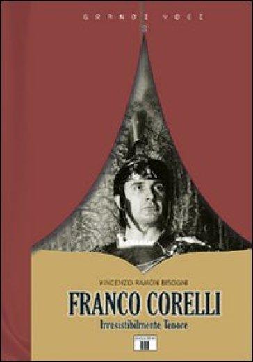 Franco Corelli. Irresistibilmente tenore - Vincenzo Ramon Bisogni |
