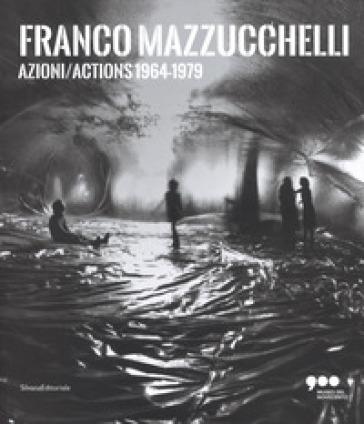 Franco Mazzucchelli. Azioni/Actions 1964-1979. Catalogo della mostra (Milano, 8 marzo-10 giugno 2018). Ediz. italiana e inglese - M. Frassà Sabino  