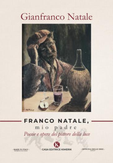 Franco Natale, mio padre. Poesie e opere del pittore della luce - Gianfranco Natale |