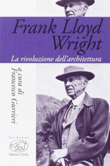Frank Lloyd Wright. La rivoluzione dell'architettura - F. Gurrieri |