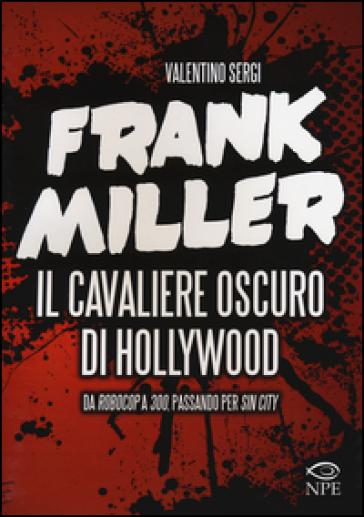 Frank Miller. Il cavaliere oscuro di Hollywood da «Robocop» a «300», passando per «Sin City». Ediz. illustrata - Valentino Sergi  