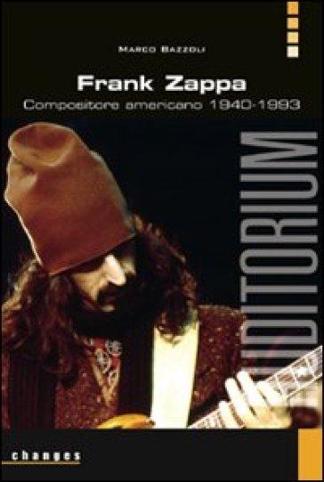 Frank Zappa. Compositore americano 1940-1993 - Marco Bazzoli  