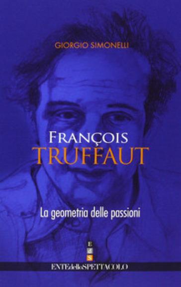 François Truffaut. La geometria delle passioni. Ediz. illustrata - Giorgio Simonelli   Rochesterscifianimecon.com