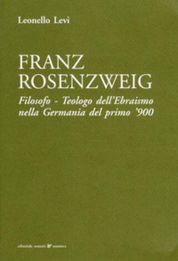 Franz Rosenzweig. Filosofo, teologo dell'ebraismo nella Germania del primo '900 - Leonello Levi |